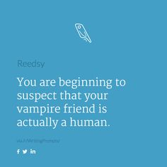 """Writing prompt (and is the """"you"""" here a vampire, a human, or something else? That could affect the story too!...)"""