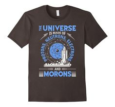 The Universe Is Made Of Protons...And Morons-Science Shirts