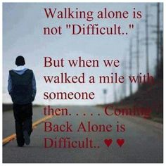 Walking alone is not difficult, but when we walked a mile with someone then .... coming back alone is difficult.