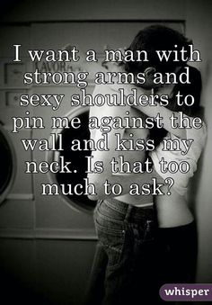 I want a man with strong arms and sexy shoulders to pin me against the wall and kiss my neck. Hot Quotes, Sexy Love Quotes, Kinky Quotes, Romantic Love Quotes, Love Quotes For Him, Love And Romance Quotes, Freaky Quotes, Naughty Quotes, Flirty Quotes For Him