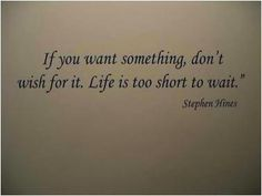 If you want something, don't wish for it. Life is too short to wait.