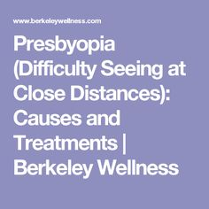 Presbyopia (Difficulty Seeing at Close Distances): Causes and Treatments   Berkeley Wellness