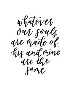 Whatever Our Souls are Made Of, His and Mine are the Same Calligraphy Quote by Pirouette Paper http://www.pirouettepaper.com/