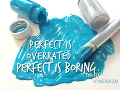 Perfect is overrated. Perfect is Boring. - Tina Fey