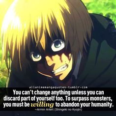 """You can't change anything unless you can discard part of yourself too. To surpass monsters, you must be willing to abandon your humanity."" Armin, Attack on Titan"