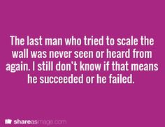 The last man who tried to scale the wall was never seen or heard from again. I still don't know if that means he succeeded or he failed.