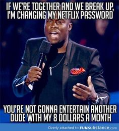 This is funny because I used Matt's Netflix for like 2 years after he broke up until he changed his password!