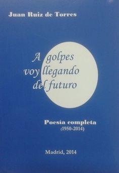 A golpes voy llegando del futuro : poesía completa (1950-2014) / Juan Ruiz de Torres - Cuenca : Editorial Dulcinea, 2014