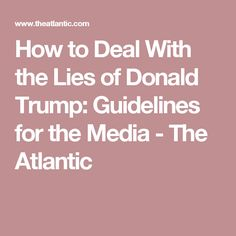 How to Deal With the Lies of Donald Trump: Guidelines for the Media                       - The Atlantic