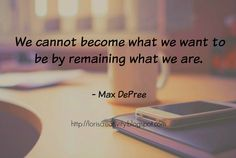 "Weekly Inspiration- ""We cannot become what we want to be by remaining what we are.""- Max DePree"