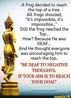 """A frog decided to reach the top of a tree. All frogs shouted, """"It's impossible, it's impossible..."""" Still the frog reached the Top... How? Because He was DEAF... And He thought everyone was encouraging him to reach the top.. """"BE DEAF TO NEGATIVE THOUGHTS. IF YOUR AIM IS TO REACH YOUR GOAL"""" - iFunny :)"""