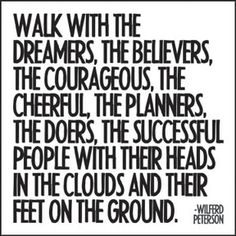 """Walk With The Dreamers, The Believers, The Courageous, The Cheerful, The Planners, The Doers, The Successful People With Their Heads In The Clouds And Their Feet On The Ground."""