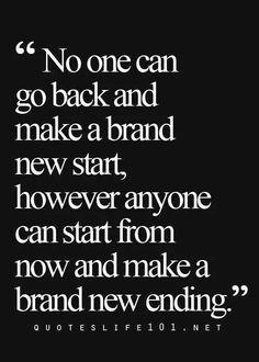 Ninguém pode voltar atrás e fazer um começo novo. No entanto, qualquer pessoa pode começar agora e construir um novo final.