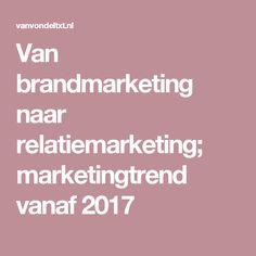 Van brandmarketing naar relatiemarketing; marketingtrend vanaf 2017