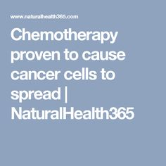 Chemotherapy proven to cause cancer cells to spread | NaturalHealth365