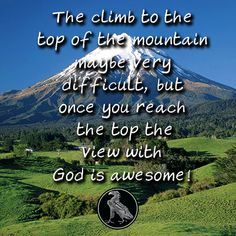 The climb to the top of the mountain maybe very difficult, but once you reach the top the view with God is awesome!