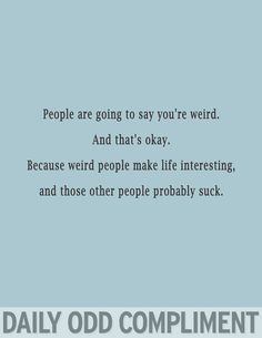 Daily Odd Compliment (not mine, but they're neat, just like weird people).