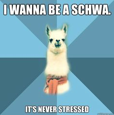 """I wanna be a schwa. It's never stressed."""