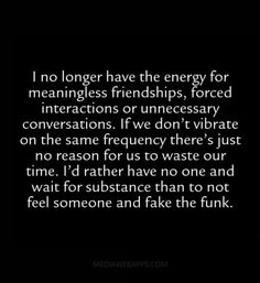 I no longer have the energy for meaningless friendships, forced interactions or unnecessary conversations