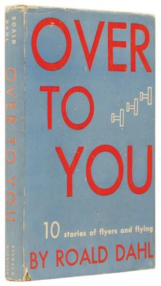 """Roald Dahl """"Over To You"""". 10 Stories of Flyers and Flying, 1946. A collection of stories based on his experiences, living with the daily possibility of extinction in the RAF during the WWII."""