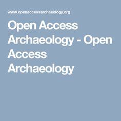 Open Access Archaeology - Open Access Archaeology Openness, Archaeology, Aperture