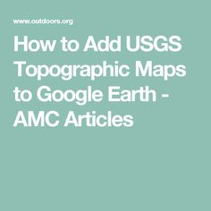 How to Add USGS Topographic Maps to Google Earth - AMC Articles