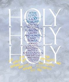 """Holy, holy, holy, Lord God Almighty, which was, and is, and is to come. ~ Thou art worthy, O Lord, to receive glory and honour and power: for thou hast created all things, and for thy pleasure they are and were created. ~ Revelation 4:8,11 (KJV)"