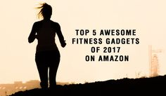 Top 5 Awesome Fitness Gadgets Of 2017 On Amazon