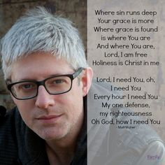 Where sin runs deep Your grace is more Where grace is found is where You are And where You are, Lord, I am free Holiness is Christ in me  Lord, I need You, oh, I need You Every hour I need You My one defense, my righteousness Oh God, how I need You - Matt Maher http://www.familychristian.com/all-the-people-said-amen-3.html