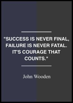 """""""Success is never final, failure is never fatal. It's Courage that counts."""""""