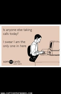 There's like 10 calls in the queue and it's just me - http://www.callcentermemes.com/theres-like-10-calls-in-the-queue-and-its-just-me/