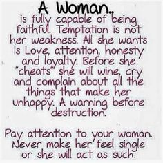 A Woman is fully capable of being faithful. Temptation is not her weakness. All she wants is Love, attention, honesty and loyalty. Before she