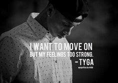 """""""I want to move on but my feelings to strong. I don't wanna waste time. Tyga Quotes, Rapper Quotes, Favorite Quotes, Best Quotes, Love Quotes, Inspirational Quotes, Jason Mraz, Sara Bareilles, Rap Verses"""
