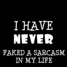 Sarcasm is such a terrible thing to waste!! LOL