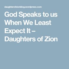 God Speaks to us When We Least Expect It – Daughters of Zion