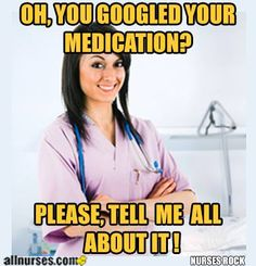 ''Oh, you googled your medication? Please tell me all about it!'' Nursing Humor- Pharmacy humor!