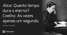 Alice: Quanto tempo dura o eterno? Coelho: As vezes apenas um segundo. — Lewis Carroll