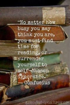 """No matter how busy you think you are, you must find time for reading, or surrender yourself to self-chosen ignorance."" -Confucius"