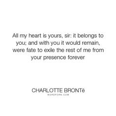 "Charlotte Bront� - ""All my heart is yours, sir: it belongs to you; and with you it would remain, were..."". poetry, love"
