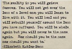 There is no one who understands death and dying, for those who go before us and those who remain, better than Kubler-Ross.