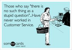 Those who say there is no such thing as a stupid question...Have never worked in Customer Service.