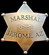 """Jerome, Arizona Marshal Badge - Jerome, Arizona was often called the """"Wickedest City in America"""" during its prime in the old Wild West. For Jerome's Marshals Charlie King and Johnny Hudgens, this may have been an understatement. Keeping peace in this old mining town took more than just a fast gun and a keen sense of awareness, it nearly took their lives! Poor Charlie was shot down in Deception Gulch. Johnny's intuition saved his life many times throughout his career as Jerome's Marshal."""