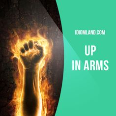 """""""Be up in arms"""" means """"to protest strongly"""". Example: The hockey fans were up in arms when their team got an unfair penalty in the last few minutes of the game."""