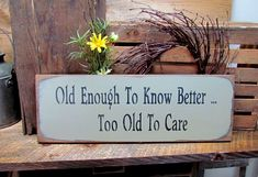 """This funny wood sign reads """"Old Enough to Know Better Too Old To Care."""" It measures approx 21""""wide x 7.25""""high. It has been painted a Sage Green then sanded and distressed for a great OLD look, also a #finewoodwork"""