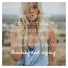 Health is more that what you're eating and drinking. Health is also about what you're thinking and saying.