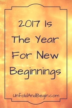 It's time to put last year behind us.  2017 is the time for new beginnings. via @https://www.pinterest.com/UnfoldAndBegin/
