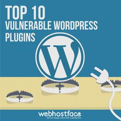 Top 10 Vulnerable WordPress Plugins | WebHostFace Blog