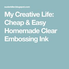 My Creative Life: Cheap & Easy Homemade Clear Embossing Ink