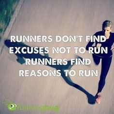Runners don't find excuses not to run. Runners find reasons to run.