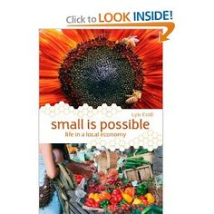 Small is Possible: Life in a Local Economy- A biography of a community and one man's transition to local sustainability
